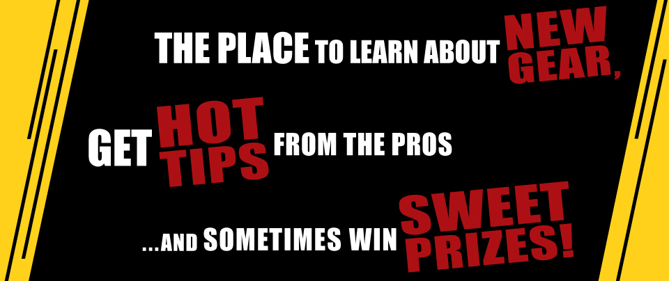 The place to learn about new gear, get hot tips from the pros ...and sometimes win sweet prizes!